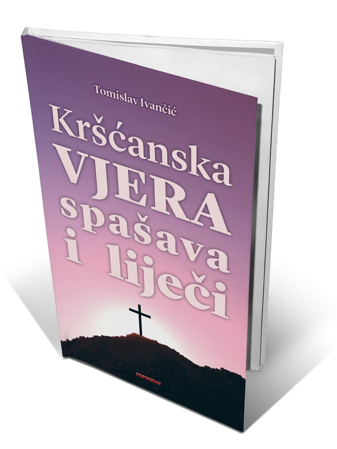 KRŠĆANSKA VJERA SPAŠAVA I LIJEČI - Tomislav Ivančić